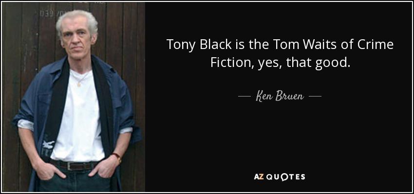 Tony Black is the Tom Waits of Crime Fiction, yes, that good. - Ken Bruen