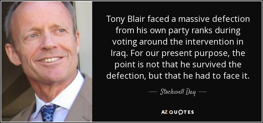 Tony Blair faced a massive defection from his own party ranks during voting around the intervention in Iraq. For our present purpose, the point is not that he survived the defection, but that he had to face it. - Stockwell Day