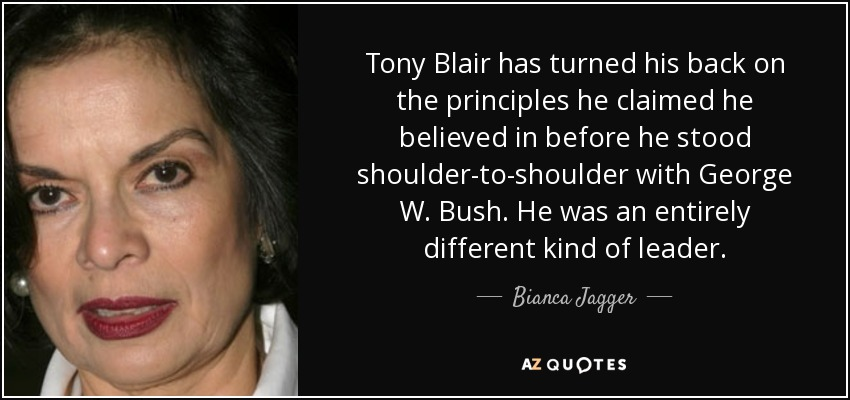 Tony Blair has turned his back on the principles he claimed he believed in before he stood shoulder-to-shoulder with George W. Bush. He was an entirely different kind of leader. - Bianca Jagger