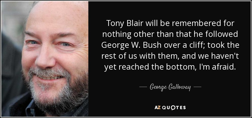 Tony Blair will be remembered for nothing other than that he followed George W. Bush over a cliff; took the rest of us with them, and we haven't yet reached the bottom, I'm afraid. - George Galloway