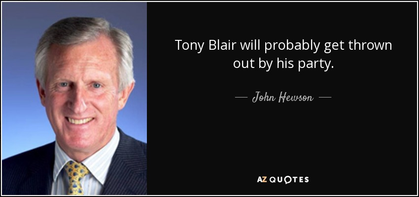 Tony Blair will probably get thrown out by his party. - John Hewson