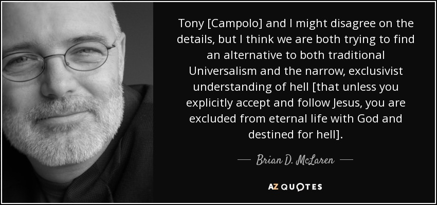 Tony [Campolo] and I might disagree on the details, but I think we are both trying to find an alternative to both traditional Universalism and the narrow, exclusivist understanding of hell [that unless you explicitly accept and follow Jesus, you are excluded from eternal life with God and destined for hell]. - Brian D. McLaren