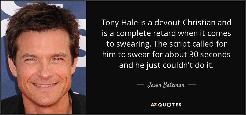 Tony Hale is a devout Christian and is a complete retard when it comes to swearing. The script called for him to swear for about 30 seconds and he just couldn't do it. - Jason Bateman