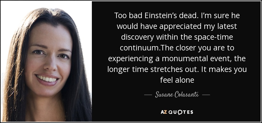 Too bad Einstein's dead. I'm sure he would have appreciated my latest discovery within the space-time continuum.The closer you are to experiencing a monumental event, the longer time stretches out. It makes you feel alone - Susane Colasanti