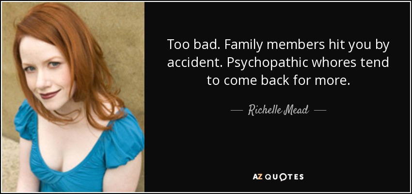Too bad. Family members hit you by accident. Psychopathic whores tend to come back for more. - Richelle Mead