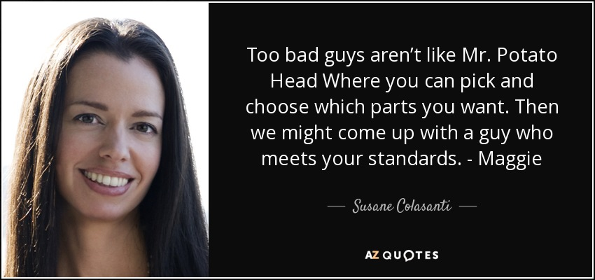 Too bad guys aren't like Mr. Potato Head Where you can pick and choose which parts you want. Then we might come up with a guy who meets your standards. - Maggie - Susane Colasanti