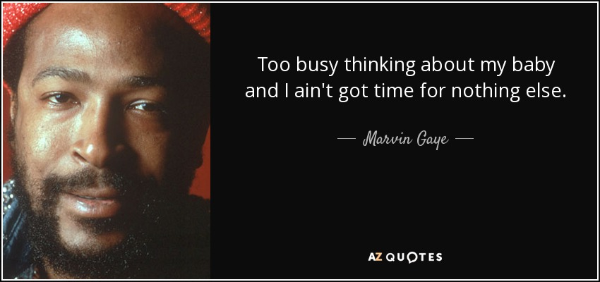 Marvin Gaye Quote Too Busy Thinking About My Baby And I Aint Got