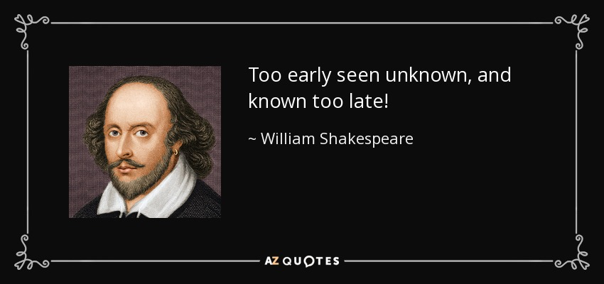 Too early seen unknown, and known too late! - William Shakespeare