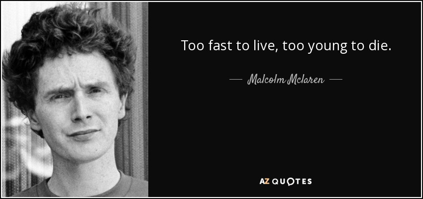 Malcolm Mclaren Quote Too Fast To Live Too Young To Die