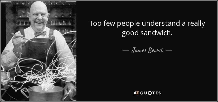 Too few people understand a really good sandwich. - James Beard
