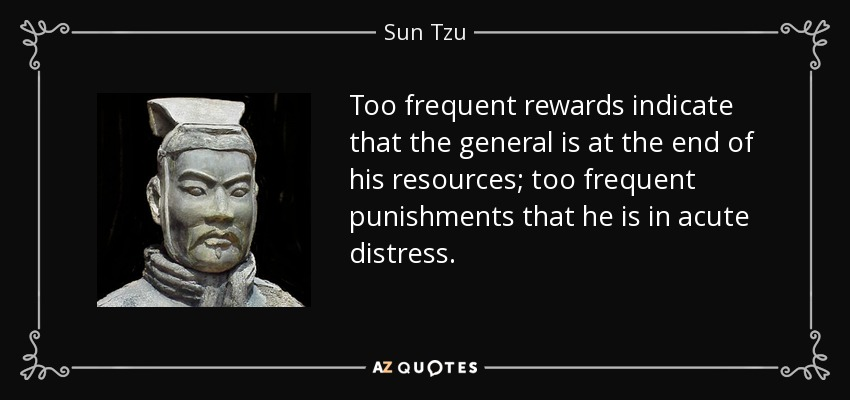 Too frequent rewards indicate that the general is at the end of his resources; too frequent punishments that he is in acute distress. - Sun Tzu