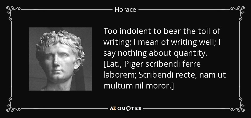 Too indolent to bear the toil of writing; I mean of writing well; I say nothing about quantity. [Lat., Piger scribendi ferre laborem; Scribendi recte, nam ut multum nil moror.] - Horace