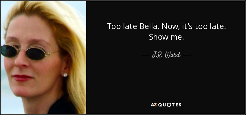 Too late Bella. Now, it's too late. Show me. - J.R. Ward