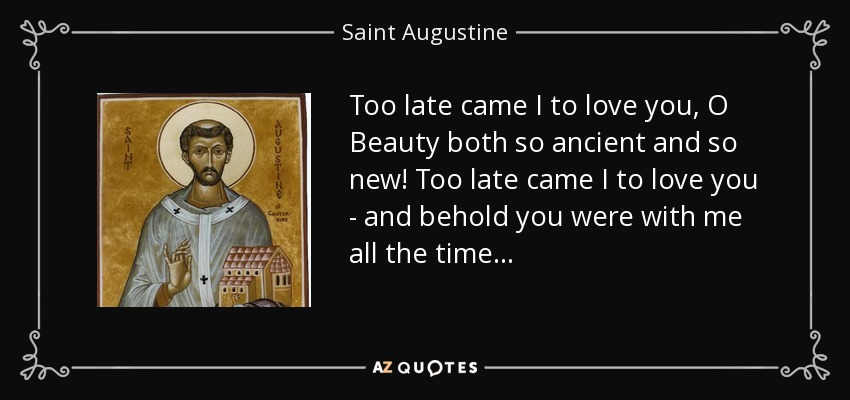 Too late came I to love you, O Beauty both so ancient and so new! Too late came I to love you - and behold you were with me all the time . . . - Saint Augustine