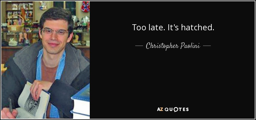 Too late. It's hatched. - Christopher Paolini
