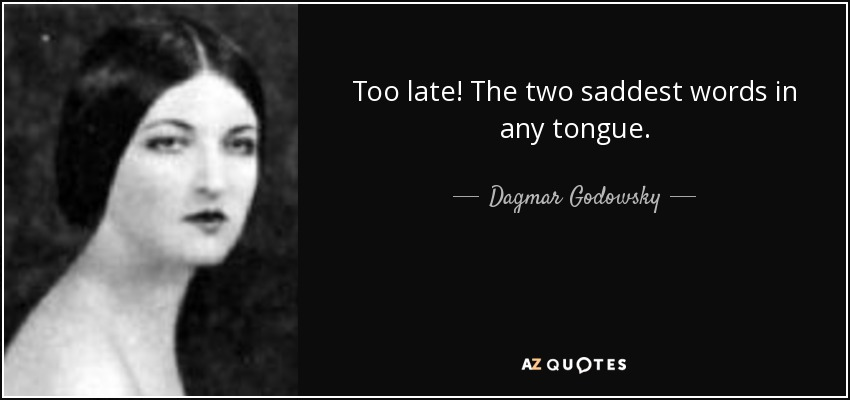 Too late! The two saddest words in any tongue. - Dagmar Godowsky