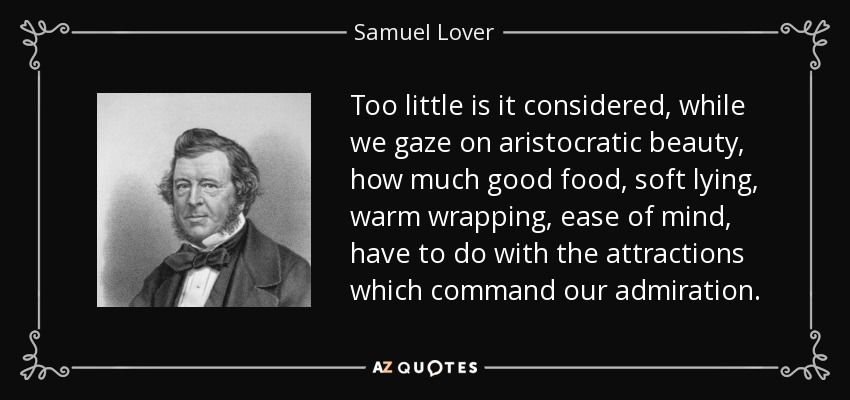 Too little is it considered, while we gaze on aristocratic beauty, how much good food, soft lying, warm wrapping, ease of mind, have to do with the attractions which command our admiration. - Samuel Lover