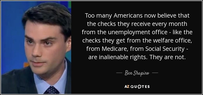 Too many Americans now believe that the checks they receive every month from the unemployment office - like the checks they get from the welfare office, from Medicare, from Social Security - are inalienable rights. They are not. - Ben Shapiro