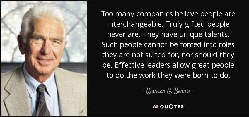 Too many companies believe people are interchangeable. Truly gifted people never are. They have unique talents. Such people cannot be forced into roles they are not suited for, nor should they be. Effective leaders allow great people to do the work they were born to do. - Warren G. Bennis