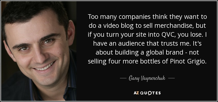 Too many companies think they want to do a video blog to sell merchandise, but if you turn your site into QVC, you lose. I have an audience that trusts me. It's about building a global brand - not selling four more bottles of Pinot Grigio. - Gary Vaynerchuk