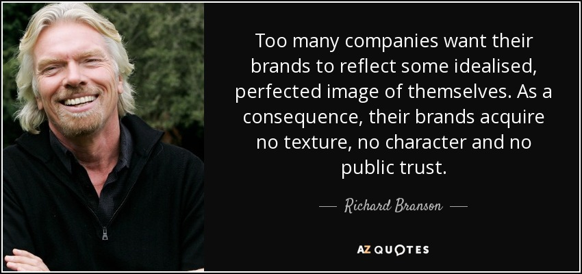 Too many companies want their brands to reflect some idealised, perfected image of themselves. As a consequence, their brands acquire no texture, no character and no public trust. - Richard Branson