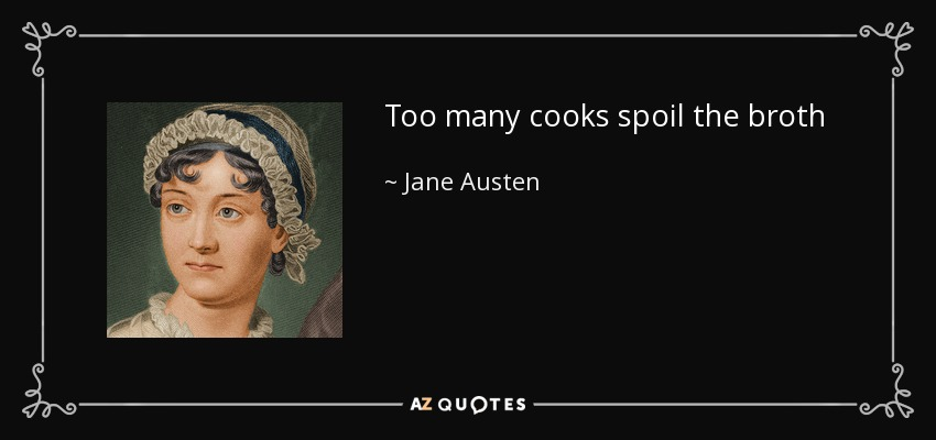 too many cooks spoil the food While thinking [a mental process], the output of 2 different heads/brains does help in getting a more balanced overview but while cooking [a physical process], even 2 cooks [leave alone 'too many' ], who are not working together as a team, are more than enough to 'spoil the broth'.
