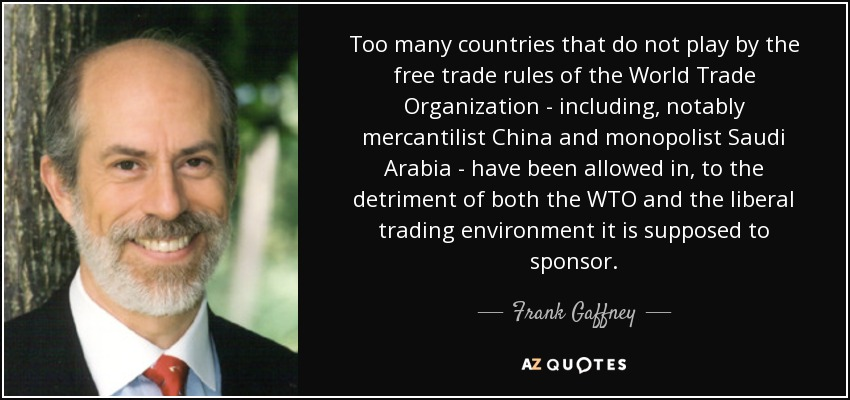 Too many countries that do not play by the free trade rules of the World Trade Organization - including, notably mercantilist China and monopolist Saudi Arabia - have been allowed in, to the detriment of both the WTO and the liberal trading environment it is supposed to sponsor. - Frank Gaffney