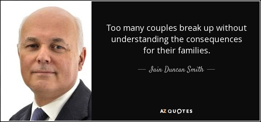 Too many couples break up without understanding the consequences for their families. - Iain Duncan Smith