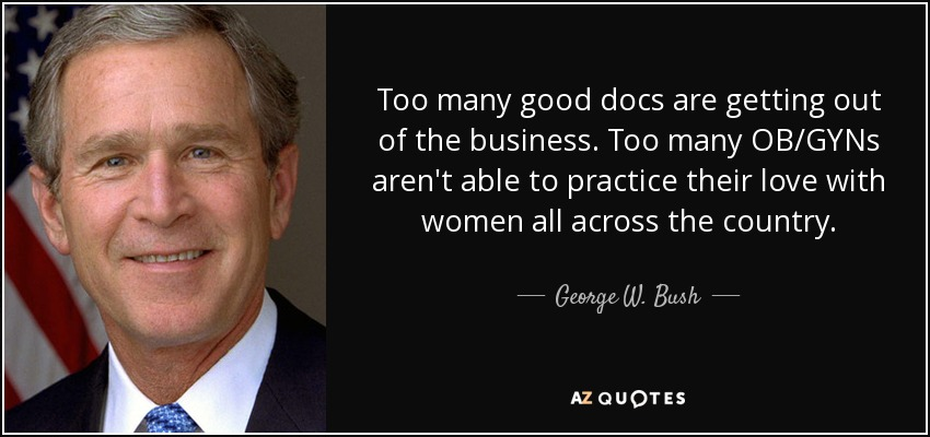 Too many good docs are getting out of the business. Too many OB/GYNs aren't able to practice their love with women all across the country. - George W. Bush