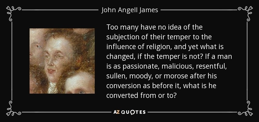 Too many have no idea of the subjection of their temper to the influence of religion, and yet what is changed, if the temper is not? If a man is as passionate, malicious, resentful, sullen, moody, or morose after his conversion as before it, what is he converted from or to? - John Angell James