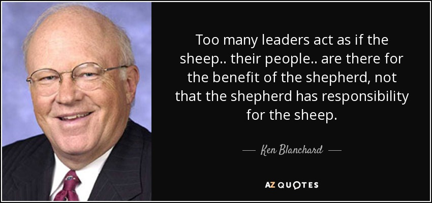 Too many leaders act as if the sheep.. their people.. are there for the benefit of the shepherd, not that the shepherd has responsibility for the sheep. - Ken Blanchard