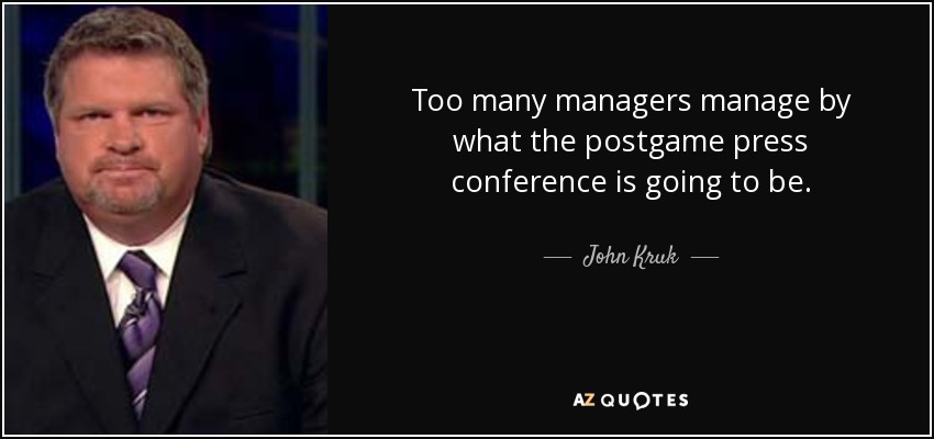 Too many managers manage by what the postgame press conference is going to be. - John Kruk