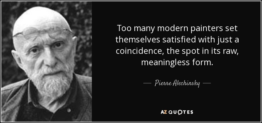 Too many modern painters set themselves satisfied with just a coincidence, the spot in its raw, meaningless form. - Pierre Alechinsky