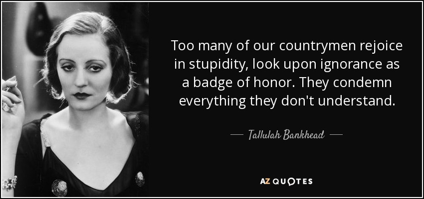 Too many of our countrymen rejoice in stupidity, look upon ignorance as a badge of honor. They condemn everything they don't understand. - Tallulah Bankhead