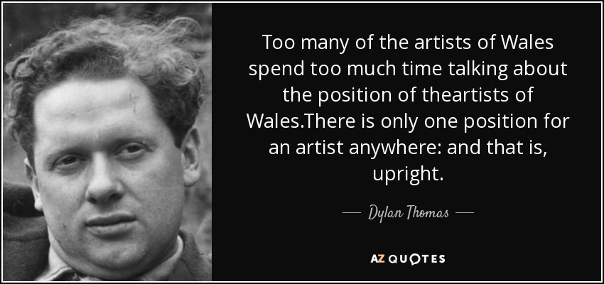 Too many of the artists of Wales spend too much time talking about the position of theartists of Wales.There is only one position for an artist anywhere: and that is, upright. - Dylan Thomas