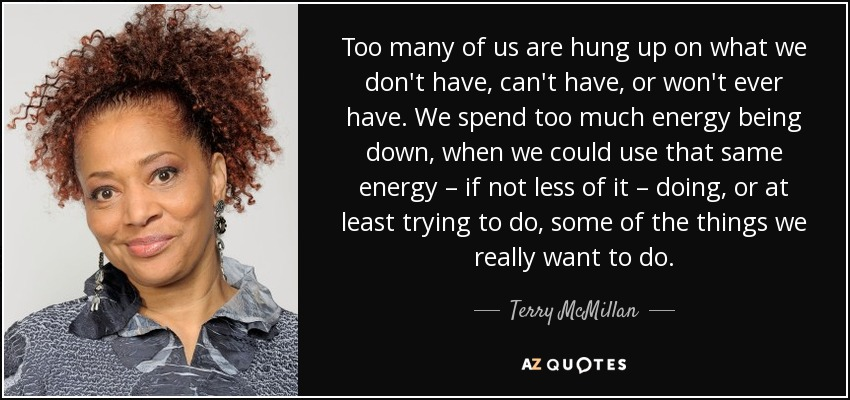 Too many of us are hung up on what we don't have, can't have, or won't ever have. We spend too much energy being down, when we could use that same energy – if not less of it – doing, or at least trying to do, some of the things we really want to do. - Terry McMillan
