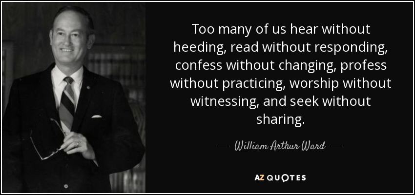 Too many of us hear without heeding, read without responding, confess without changing, profess without practicing, worship without witnessing, and seek without sharing. - William Arthur Ward