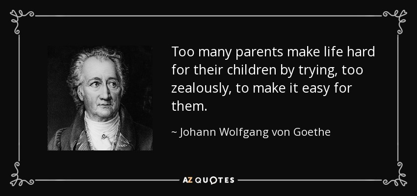Too many parents make life hard for their children by trying, too zealously, to make it easy for them. - Johann Wolfgang von Goethe