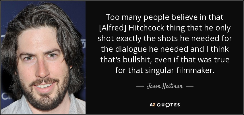 Too many people believe in that [Alfred] Hitchcock thing that he only shot exactly the shots he needed for the dialogue he needed and I think that's bullshit, even if that was true for that singular filmmaker. - Jason Reitman