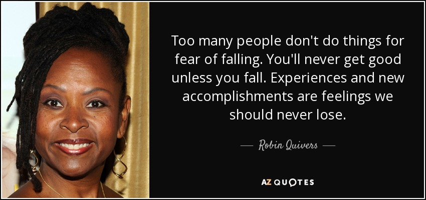 Too many people don't do things for fear of falling. You'll never get good unless you fall. Experiences and new accomplishments are feelings we should never lose. - Robin Quivers