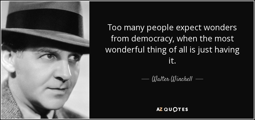Too many people expect wonders from democracy, when the most wonderful thing of all is just having it. - Walter Winchell