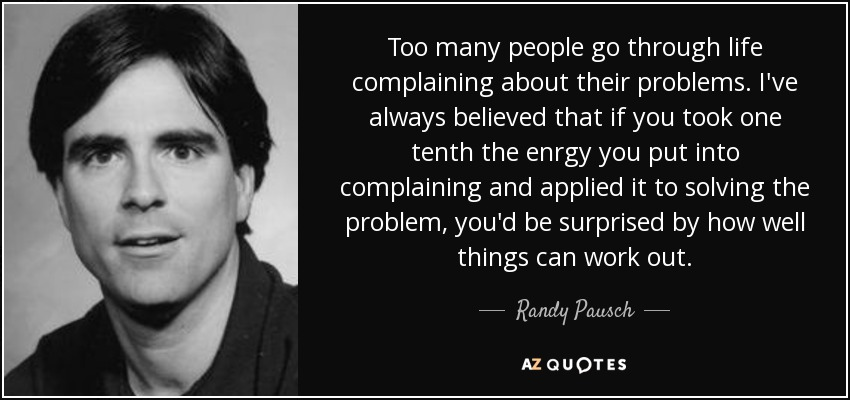 Too many people go through life complaining about their problems. I've always believed that if you took one tenth the enrgy you put into complaining and applied it to solving the problem, you'd be surprised by how well things can work out. - Randy Pausch