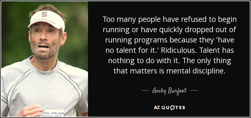 Too many people have refused to begin running or have quickly dropped out of running programs because they 'have no talent for it.' Ridiculous. Talent has nothing to do with it. The only thing that matters is mental discipline. - Amby Burfoot