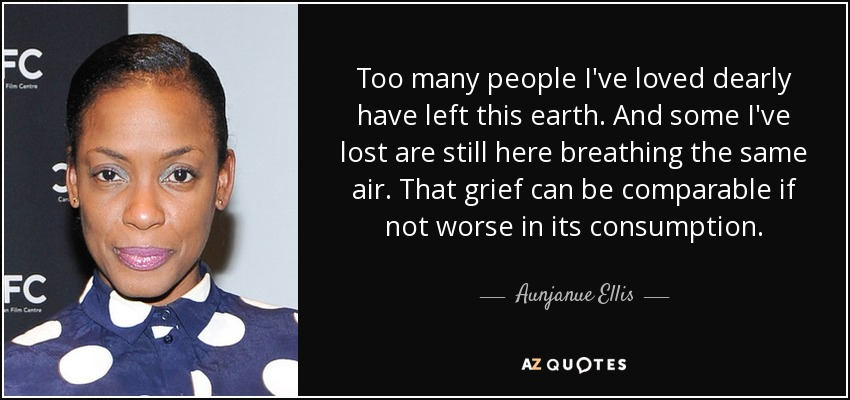 Too many people I've loved dearly have left this earth. And some I've lost are still here breathing the same air. That grief can be comparable if not worse in its consumption. - Aunjanue Ellis