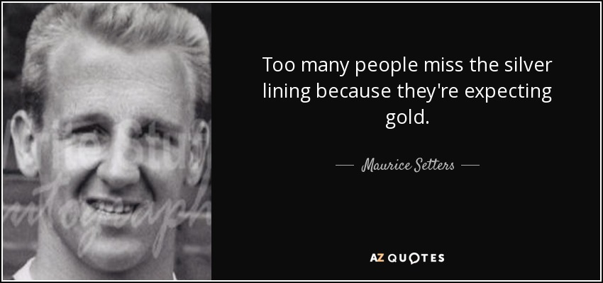 Too many people miss the silver lining because they're expecting gold. - Maurice Setters