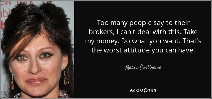 Too many people say to their brokers, I can't deal with this. Take my money. Do what you want. That's the worst attitude you can have. - Maria Bartiromo