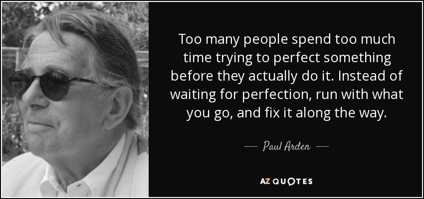 Too many people spend too much time trying to perfect something before they actually do it. Instead of waiting for perfection, run with what you go, and fix it along the way. - Paul Arden