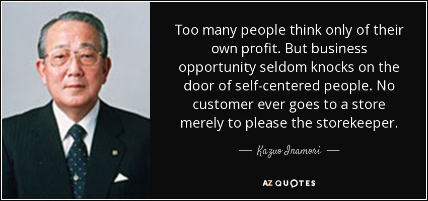 Too many people think only of their own profit. But business opportunity seldom knocks on the door of self-centered people. No customer ever goes to a store merely to please the storekeeper. - Kazuo Inamori