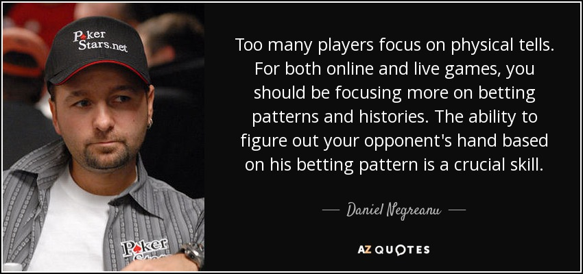 Too many players focus on physical tells. For both online and live games, you should be focusing more on betting patterns and histories. The ability to figure out your opponent's hand based on his betting pattern is a crucial skill. - Daniel Negreanu