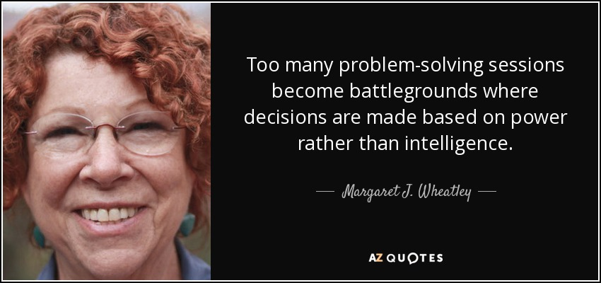 Too many problem-solving sessions become battlegrounds where decisions are made based on power rather than intelligence. - Margaret J. Wheatley